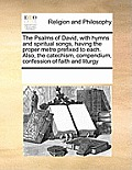 The Psalms of David, with Hymns and Spiritual Songs, Having the Proper Metre Prefixed to Each. Also, the Catechism, Compendium, Confession of Faith an