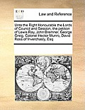 Unto the Right Honourable the Lords of Council and Session, the Petition of Lewis Ray, John Bremner, George Greig, Colonel Hector Munro, David Ross of
