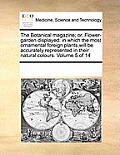 The Botanical Magazine; Or, Flower-Garden Displayed: In Which the Most Ornamental Foreign Plants, Will Be Accurately Represented in Their Natural Colo