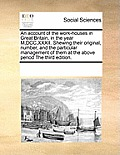 An Account of the Work-Houses in Great Britain, in the Year M, DCC, XXXII. Shewing Their Original, Number, and the Particular Management of Them at th