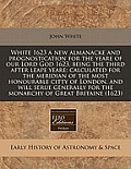 White 1623 a New Almanacke and Prognostication for the Yeare of Our Lord God 1623, Being the Third After Leape Yeare: Calculated for the Meridian of t