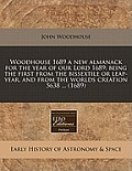 Woodhouse 1689 a New Almanack for the Year of Our Lord 1689: Being the First from the Bissextile or Leap-Year, and from the Worlds Creation 5638 ... (