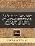 The Case of James Percy, the True Heir-Male and Claimant to the Earldom of Northumberland to the Honourable Knights, Citizens, and Burgesses, and to t