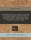 A Sermon Preach'd Before the King, at St. James-Chapel on the 10th of February 1694/5, Being the First Sunday in Lent / By Gilbert, Lord Bishop of Sar