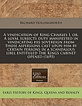 A Vindication of King Charles I, Or, a Loyal Subjects Duty Manifested in Vindicating His Sovereign from Those Aspersions Cast Upon Him by Certain Pers