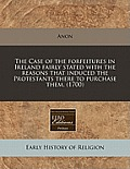 The Case of the Forfeitures in Ireland Fairly Stated, with the Reasons That Induced the Protestants There to Purchase Them. (1700)