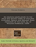 An Oration Gratulatory to the High and Mighty Iames of England, Scotland, France and Ireland, King, Defendor of the Faith, &C. by William Hubbocke. (1