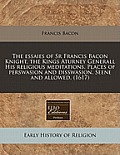 The Essaies of Sr Francis Bacon Knight, the Kings Aturney Generall His Religious Meditations. Places of Perswasion and Disswasion. Seene and Allowed.