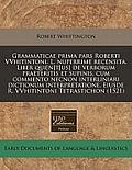 Grammaticae Prima Pars Roberti Vvhitintoni. L. Nuperrime Recensita. Liber Qui[n]t[us] de Verborum Praeteritis Et Supinis, Cum Commento Necnon Interlin