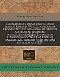 Grammatices Prime Partis, Liber Primus Roberti VV. L. L. Nuperrime Recognitus. de Nominum Generibus Ad Florentissimu[m] Inuictissimu[m]q[ue] Principem
