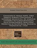 Grammatices Primae Partis. Liber Prim[us] Roberti Vvhitintoni. L. Nuperrime Recognitus, de Nominum Generibus Ad Flore[n]tissimu[m] Inuictissimu[m]q[ue
