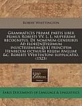 Grammatices Primae Partis Liber Primus Roberti VV. L. L. Nuperrime Recognitus. de Nominum Generibus Ad Flore[n]tissimum Inuictissimumq[ue] Principem H