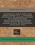 Grammatices Primae Partis Liber Primus Roberti VV. L. L. Nuperrime Recognitus. de Nominum Generibus Ad Flore[n]tissimu[m] Inuictissimu[m]q[ue] Princip