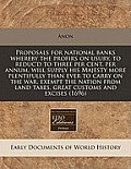 Proposals for National Banks Whereby the Profirs on Usury, to Reduc'd to Three Per Cent. Per Annum, Will Supply His Majesty More Plentifully Than Ever