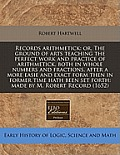 Records Arithmetick: Or, the Ground of Arts Teaching the Perfect Work and Practice of Arithmetick, Both in Whole Numbers and Fractions, Aft