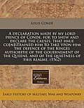 A Declaration Made by My Lord Prince of Conde, for to Shew and Declare the Causes, That Haue Co[n]strained Him to Take Vpon Him the Defence of the Kin