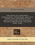 The Duties of Constables, Borsholders, Tithingmen, and Such Other Lowe Ministers of the Peace.Collected and Penned by William Lambarde of Lincolnes In