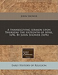 A Thanksgiving Sermon Upon Thursday the Sixteenth of April, 1696. by John Shower (1696)