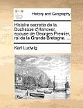 Histoire Secrette de La Duchesse D'Hanover, Epouse de Georges Premier, Roi de La Grande Bretagne. ...