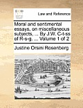 Moral and Sentimental Essays, on Miscellaneous Subjects, ... by J.W. C-T-SS of R-S-G. ... Volume 1 of 2