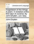 Flagellation of the Whigs. a Poem. in Imitation of the First Satyr of Juvenal. by John Dryden, Jun. Esq.