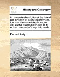 An Accurate Description of the Island and Kingdom of Sicily; Its Provinces, Towns and Remarkable Places, as Well as the Islands Belonging to It: With