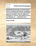 Memoires de Conde, Ou Recueil Pour Servir A L'Histoire de France, Contenant Ce Qui S'Est Passe de Plus Memorable Dans Le Royaume, Sous Le Regne de Fra