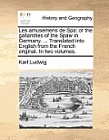 Les Amusemens de Spa: Or the Gallantries of the Spaw in Germany. ... Translated Into English from the French Original. in Two Volumes.