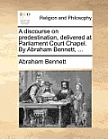 A Discourse on Predestination, Delivered at Parliament Court Chapel. by Abraham Bennett, ...
