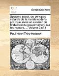 Systeme Social, Ou Principes Naturels de La Morale Et de La Politique. Avec Un Examen de L'Influence Du Gouvernement Sur Les Moeurs. ... Volume 3 of 3