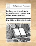 Le Bon Sens, Ou Idees Naturelles Opposees Aux Idees Surnaturelles.