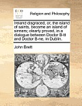 Ireland Disgraced, Or, the Island of Saints, Become an Island of Sinners; Clearly Proved, in a Dialogue Between Doctor B-Tt and Doctor B-NE, in Dublin