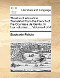 Theatre of Education. Translated from the French of the Countess de Genlis. in Four Volumes. ... Volume 4 of 4