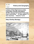 Letters of the Right Honourable Lady Mary Wortley Montague. Written During Her Travels in Europe, Asia, and Africa. ... a New Edition. in Two Volumes.