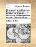 Memoires de M. Le Marquis de Feuquiere, ... Contenans Ses Maximes Sur La Guerre; & L'Application Des Exemples Aux Maximes. Nouvelle Edition, ..