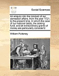 An Enquiry Into the Conduct of Our Domestick Affairs, from the Year 1721, to the Present Time. in Which the Case of Our National Debts, the Sinking Fu