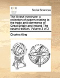 The British Merchant: A Collection of Papers Relating to the Trade and Commerce of Great Britain and Ireland the Second Edition. Volume 3 of