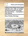 Letters of the Right Honourable Lady M--Y W---Y M---E: Written During Her Travels in Europe, Asia and Africa, ... Complete in One Volume.