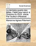 La Derniere Guerre Des Betes. Fable Pour Servir A L'Histoire Du XVIII. Siecle. Par L'Auteur D'Abassai. ...