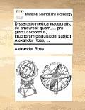 Dissertatio Medica Inauguralis, de Amaurosi: Quam, ... Pro Gradu Doctoratus, ... Eruditorum Disquisitioni Subjicit Alexander Ross, ...