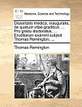 Dissertatio Medica, Inauguralis, de Quatuor Vitae Gradibus. ... Pro Gradu Doctoratus, ... Eruditorum Examini Subjicit Thomas Remington, ...