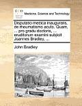 Disputatio Medica Inauguralis, de Rheumatismo Acuto. Quam, ... Pro Gradu Doctoris, ... Eruditorum Examini Subjicit Joannes Bradley, ...