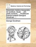 Dissertatio Medica Inauguralis, de Scorbuto. Quae, ... Pro Gradu Doctoris, ... Eruditorum Examini Subjicit Georgius Goodman, ...