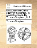 Discourses on Christs Agony in the Garden. in Several Sermons. by Thomas Shepherd, M.A.