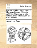 Politics in Select Discourses of Monsieur Balzac. Which He Call'd His Aristippus, or Wise Scholar. Done Into English by Basil Kennett