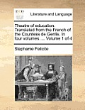 Theatre of Education. Translated from the French of the Countess de Genlis. in Four Volumes. ... Volume 1 of 4