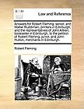 Answers for Robert Fleming, Senior, and Walter Ruddiman, Printers in Edinburgh, and the Representatives of John Aitken, Bookseller in Edinburgh, to th