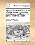 Maxims for Playing the Game of Whist; With All Necessary Calculations, and Laws of the Game. the Third Edition.