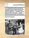 S. Pufendorfii de Officio Hominis & Civis Juxta Legem Naturalem Libri Duo. Selectis Variorum Notis, Maximeq; Propriis Illustravit, ... Indicemq; Rerum