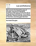 Memorial for Archibald Douglas of Douglas, Esq and for Margaret Dutchess of Douglas and Charles Duke of Queensberry and Dover, His Curators, Defenders
